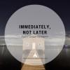 Immediately, Not Later
