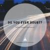 Do You Ever Doubt?