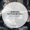 Spiritual Battles We Face